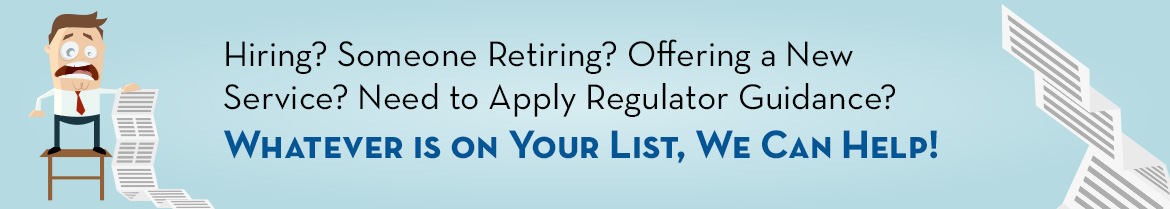 Hiring? Someone Retiring? Offering a New Service? Need to Apply Regulator Guidance?