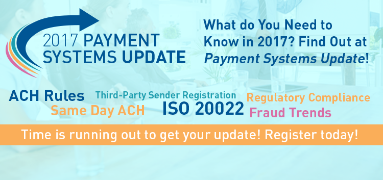 What do You Need to Know in 2017? Find Out at Payment Systems Update! [Background words: Third-Party Sender Registration, Same Day ACH, ACH Rules, ISO 20022, Regulatory Compliance, Fraud Trends] Time is running out to get your update! Register today!