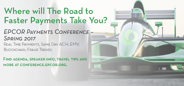 Where will The Road to Faster Payments Take You? EPCOR Payments Conference – Spring 2017 Real Time Payments, Same Day ACH, EMV, Blockchain, Fraud Trends Find agenda, speaker info, travel tips and more at conference.epcor.org