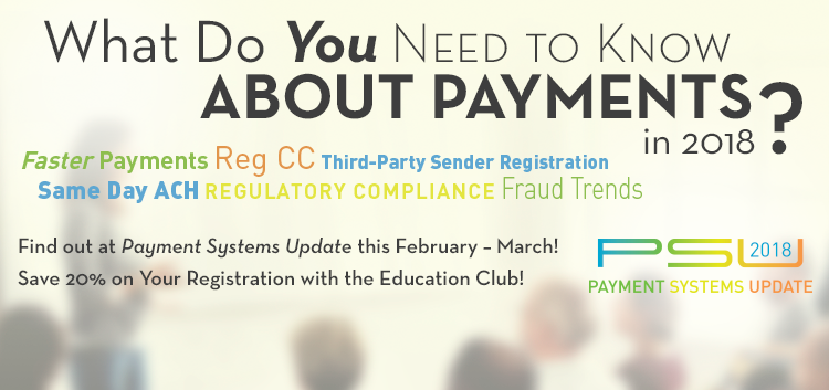 What Do You NEED to Know about Payments in 2018? (Faster Payments, Reg CC, Third-Party Sender Registration, Same Day ACH, Regulatory Compliance, Fraud Trends) Find out at Payment Systems Update this February – March! Save 20% on Your Registration with the Education Club!