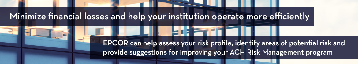 Minimize financial losses and help your institution operate more efficiently. EPCOR can help assess your risk profile, identify areas of potential risk and provide suggestions for improving your ACH Risk Management program